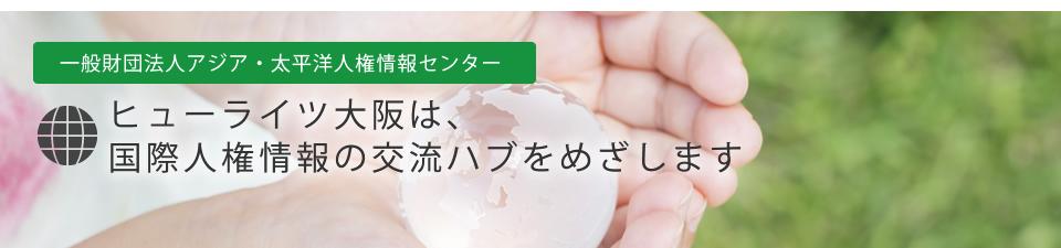 一般財団法人アジア・太平洋人権情報センター ヒューライツ大阪は、国際人権情報のハブをめざします。